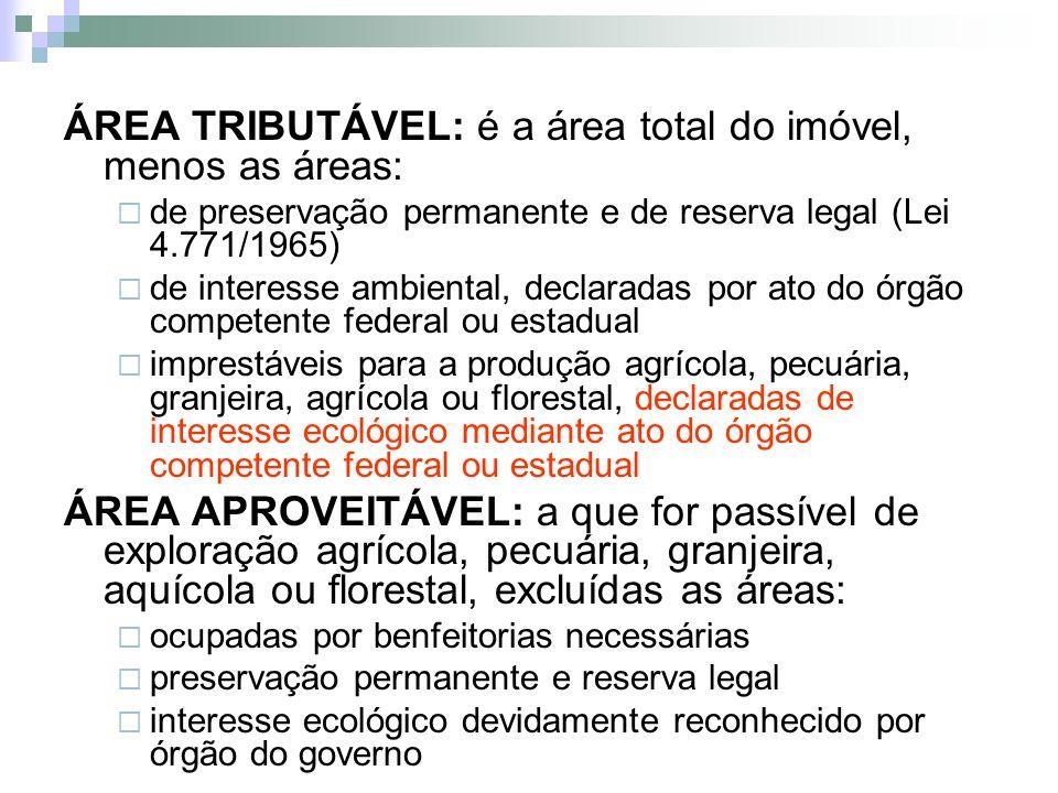 ÁREA TRIBUTÁVEL: é a área total do imóvel, menos as áreas: de preservação permanente e de reserva legal (Lei 4.771/1965) de interesse ambiental, decla
