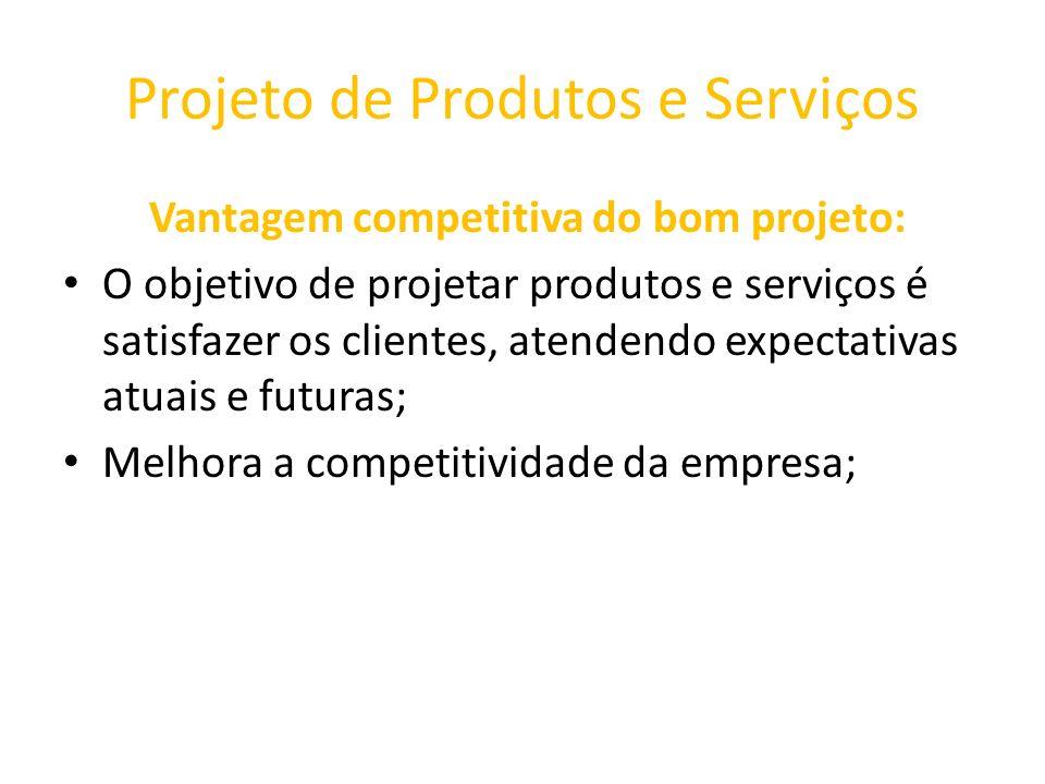 Projeto de Produtos e Serviços Vantagem competitiva do bom projeto: O objetivo de projetar produtos e serviços é satisfazer os clientes, atendendo exp