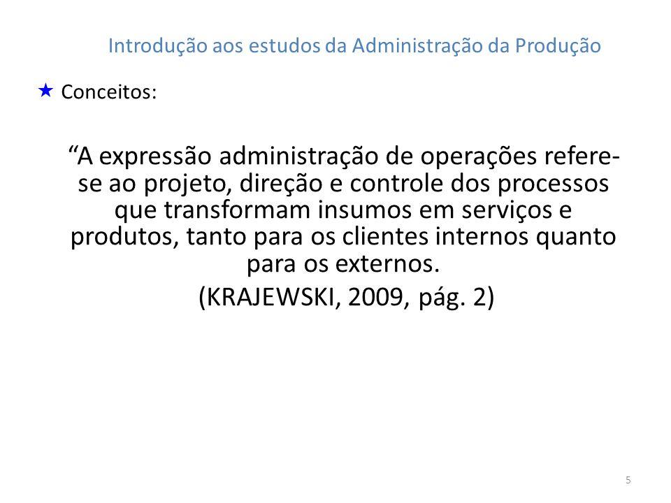 5 Introdução aos estudos da Administração da Produção Conceitos: A expressão administração de operações refere- se ao projeto, direção e controle dos