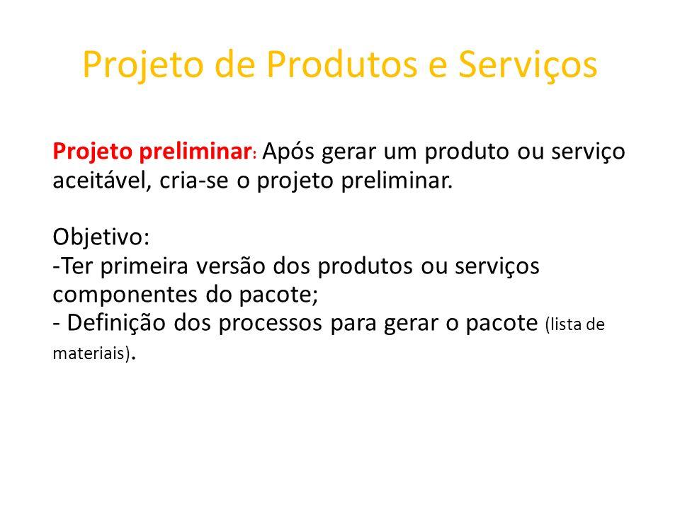 Projeto de Produtos e Serviços Projeto preliminar : Após gerar um produto ou serviço aceitável, cria-se o projeto preliminar. Objetivo: -Ter primeira