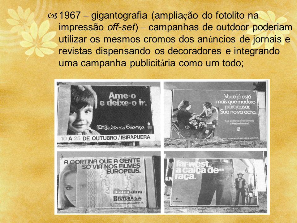 1967 – gigantografia (amplia ç ão do fotolito na impressão off-set) – campanhas de outdoor poderiam utilizar os mesmos cromos dos an ú ncios de jornai