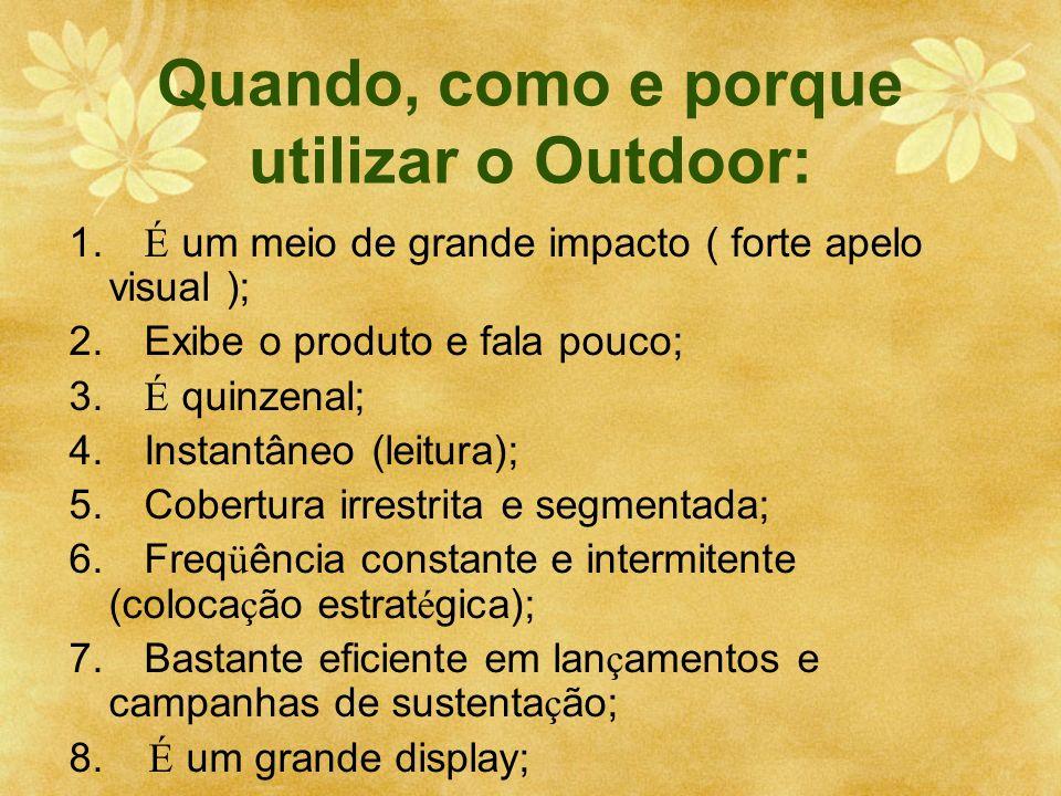 Quando, como e porque utilizar o Outdoor: 1. É um meio de grande impacto ( forte apelo visual ); 2. Exibe o produto e fala pouco; 3. É quinzenal; 4. I