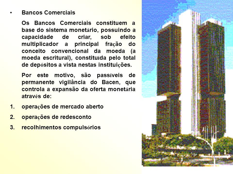 Bancos Comerciais Os Bancos Comerciais constituem a base do sistema monet á rio, possuindo a capacidade de criar, sob efeito multiplicador a principal