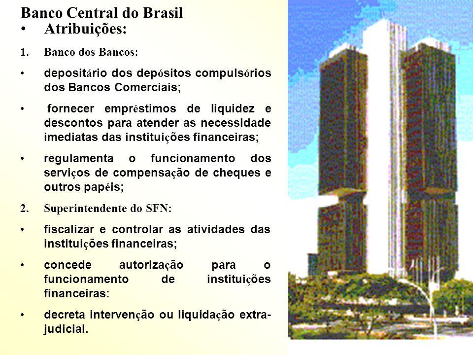 Banco Central do Brasil Atribuições: 1.Banco dos Bancos: deposit á rio dos dep ó sitos compuls ó rios dos Bancos Comerciais; fornecer empr é stimos de