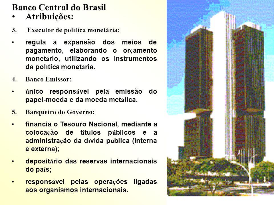 Banco Central do Brasil Atribuições: 3. Executor de política monetária: regula a expansão dos meios de pagamento, elaborando o or ç amento monet á rio