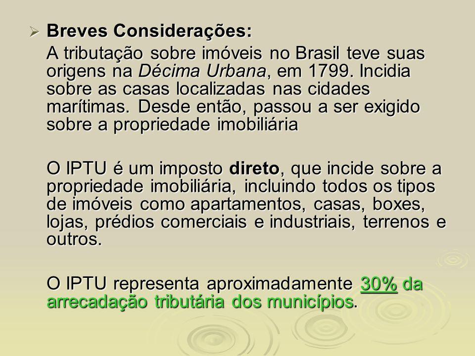 Breves Considerações: Breves Considerações: A tributação sobre imóveis no Brasil teve suas origens na Décima Urbana, em 1799. Incidia sobre as casas l