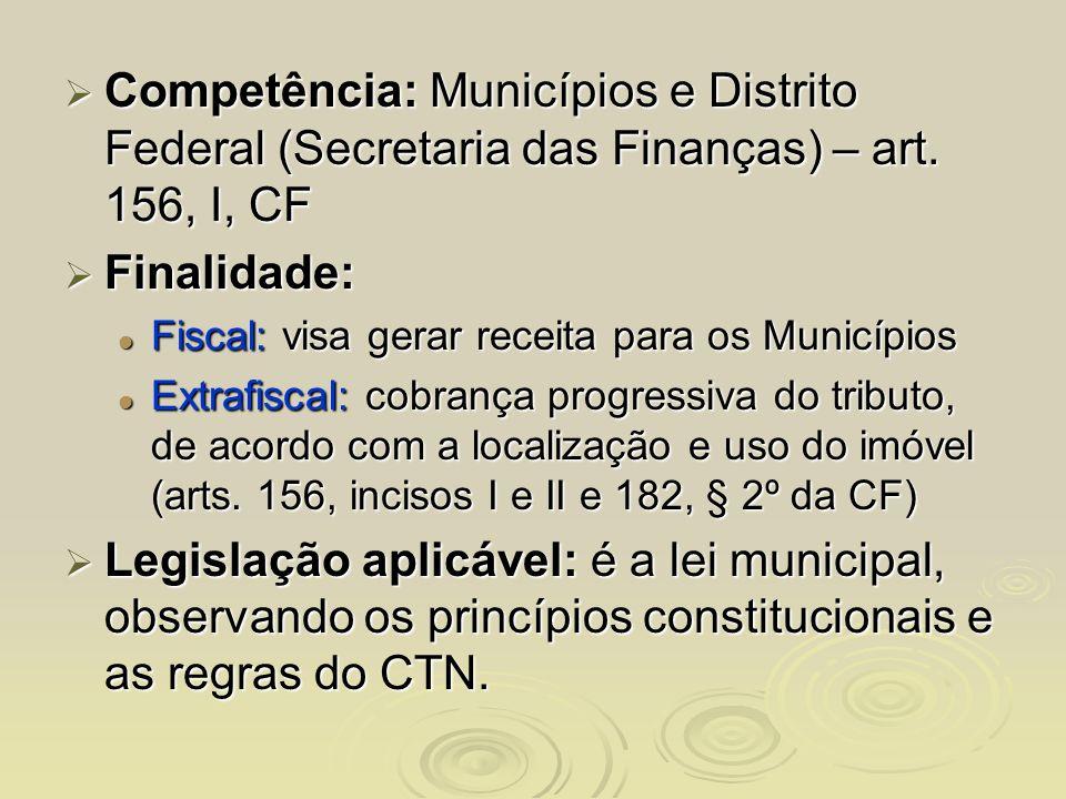 Competência: Municípios e Distrito Federal (Secretaria das Finanças) – art. 156, I, CF Competência: Municípios e Distrito Federal (Secretaria das Fina