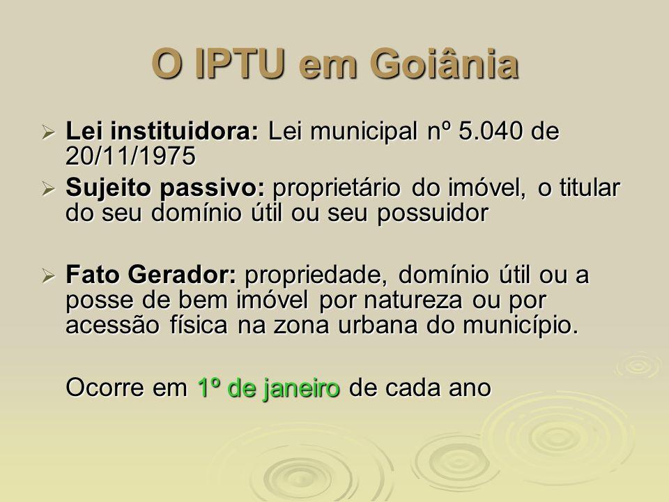 O IPTU em Goiânia Lei instituidora: Lei municipal nº 5.040 de 20/11/1975 Lei instituidora: Lei municipal nº 5.040 de 20/11/1975 Sujeito passivo: propr