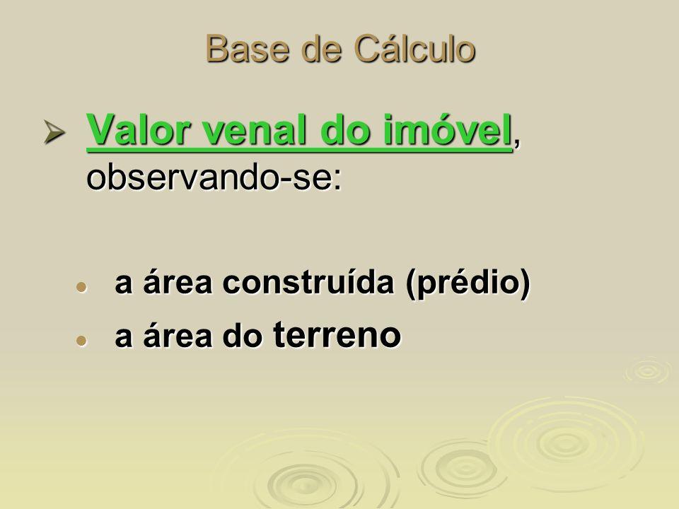 Base de Cálculo Valor venal do imóvel, observando-se: Valor venal do imóvel, observando-se: a área construída (prédio) a área construída (prédio) a ár