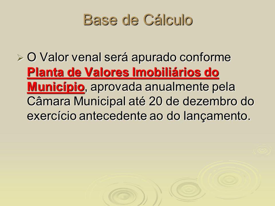 Base de Cálculo O Valor venal será apurado conforme Planta de Valores Imobiliários do Município, aprovada anualmente pela Câmara Municipal até 20 de d