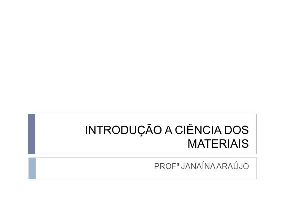 INTRODUÇÃO A CIÊNCIA DOS MATERIAIS PROFª JANAÍNA ARAÚJO