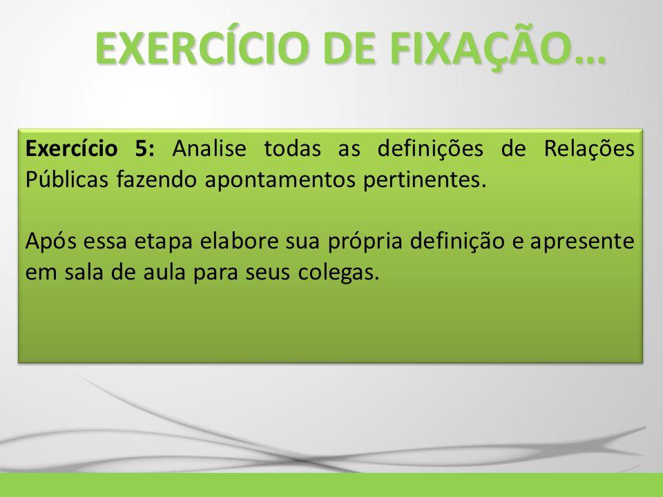 EXERCÍCIO DE FIXAÇÃO… Exercício 5: Analise todas as definições de Relações Públicas fazendo apontamentos pertinentes. Após essa etapa elabore sua próp