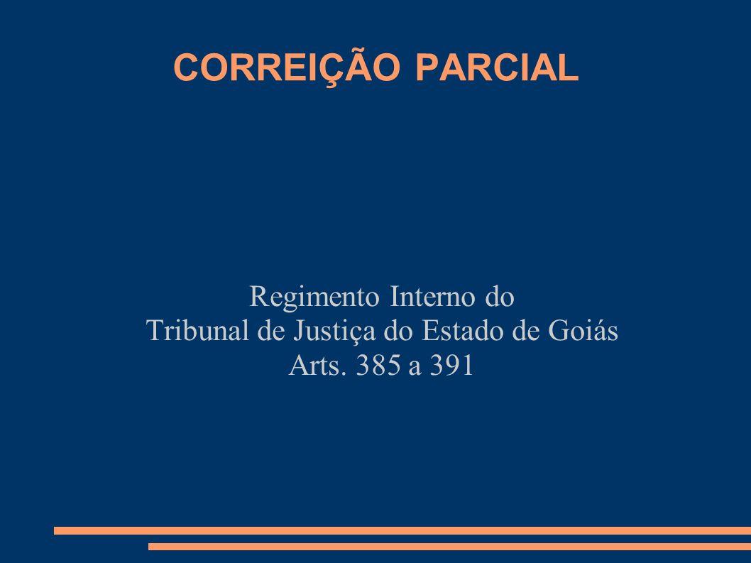CORREIÇÃO PARCIAL Regimento Interno do Tribunal de Justiça do Estado de Goiás Arts. 385 a 391