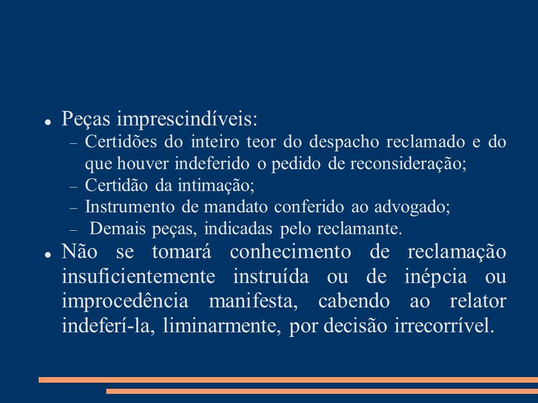 Peças imprescindíveis: Certidões do inteiro teor do despacho reclamado e do que houver indeferido o pedido de reconsideração; Certidão da intimação; I