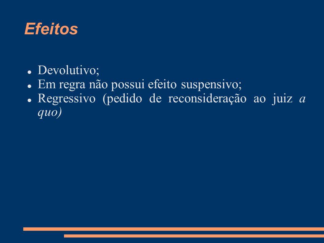 Efeitos Devolutivo; Em regra não possui efeito suspensivo; Regressivo (pedido de reconsideração ao juiz a quo)