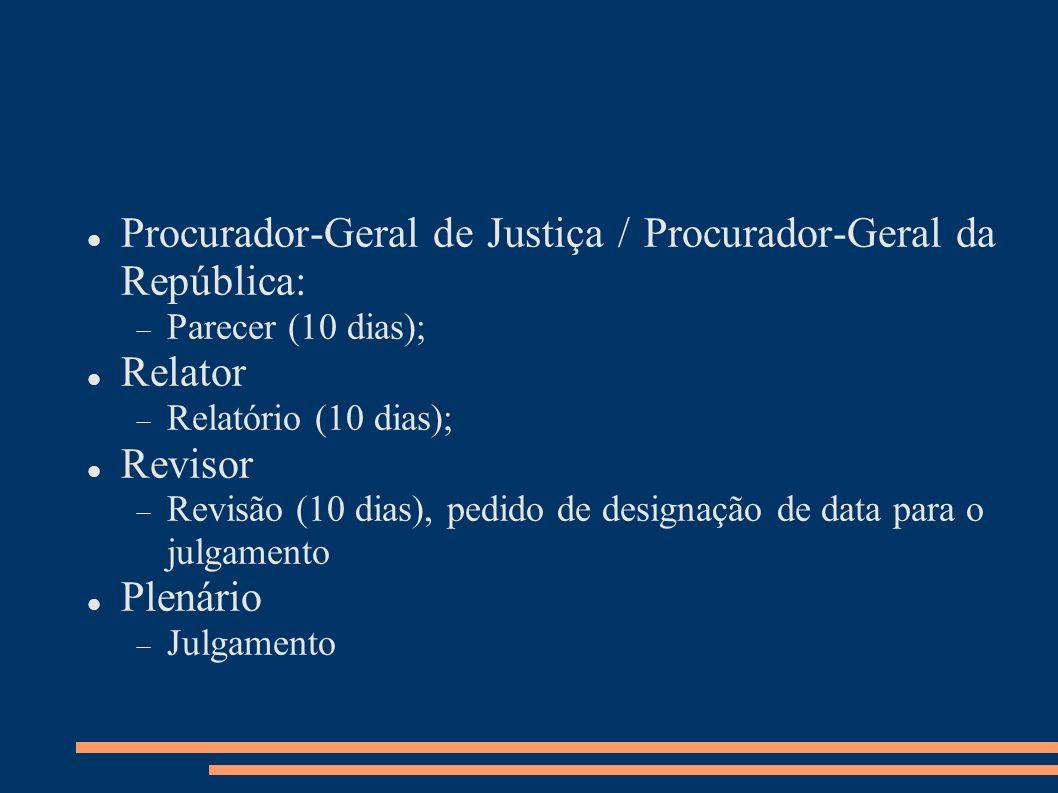 Procurador-Geral de Justiça / Procurador-Geral da República: Parecer (10 dias); Relator Relatório (10 dias); Revisor Revisão (10 dias), pedido de desi