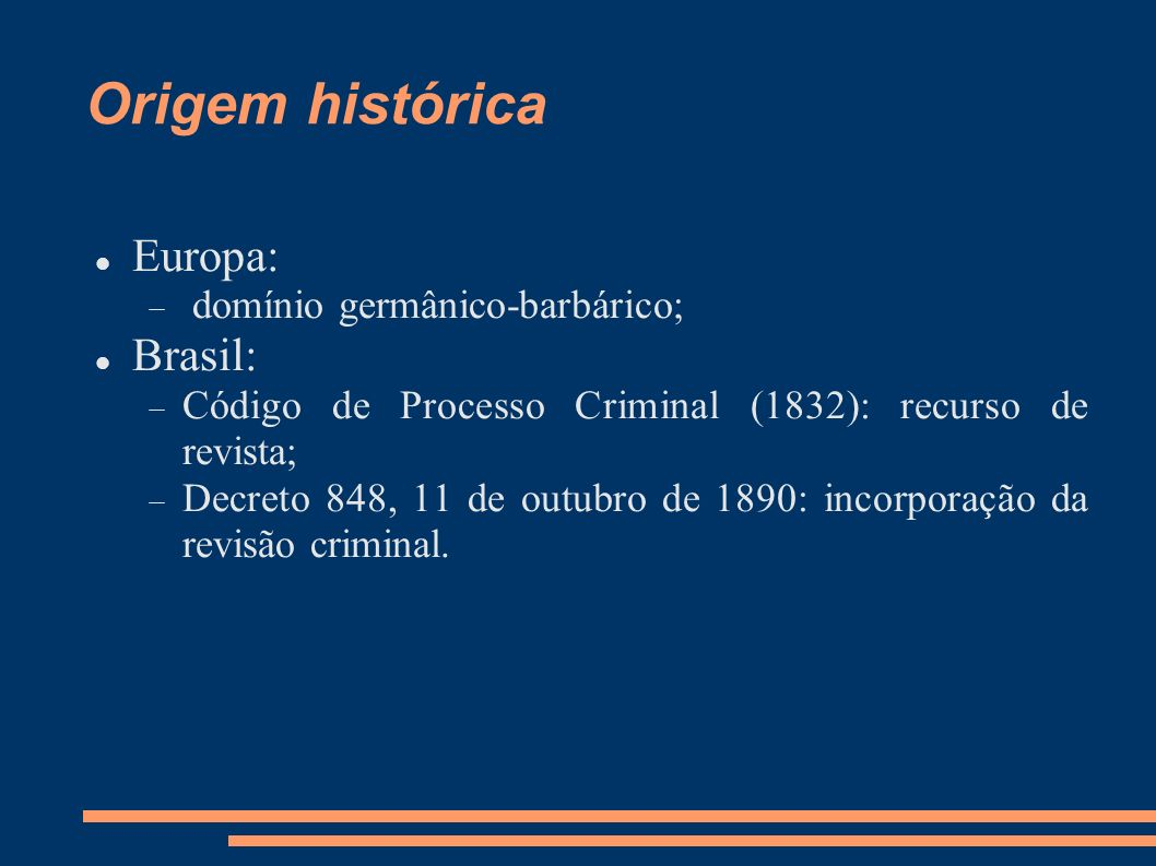 Origem histórica Europa: domínio germânico-barbárico; Brasil: Código de Processo Criminal (1832): recurso de revista; Decreto 848, 11 de outubro de 18