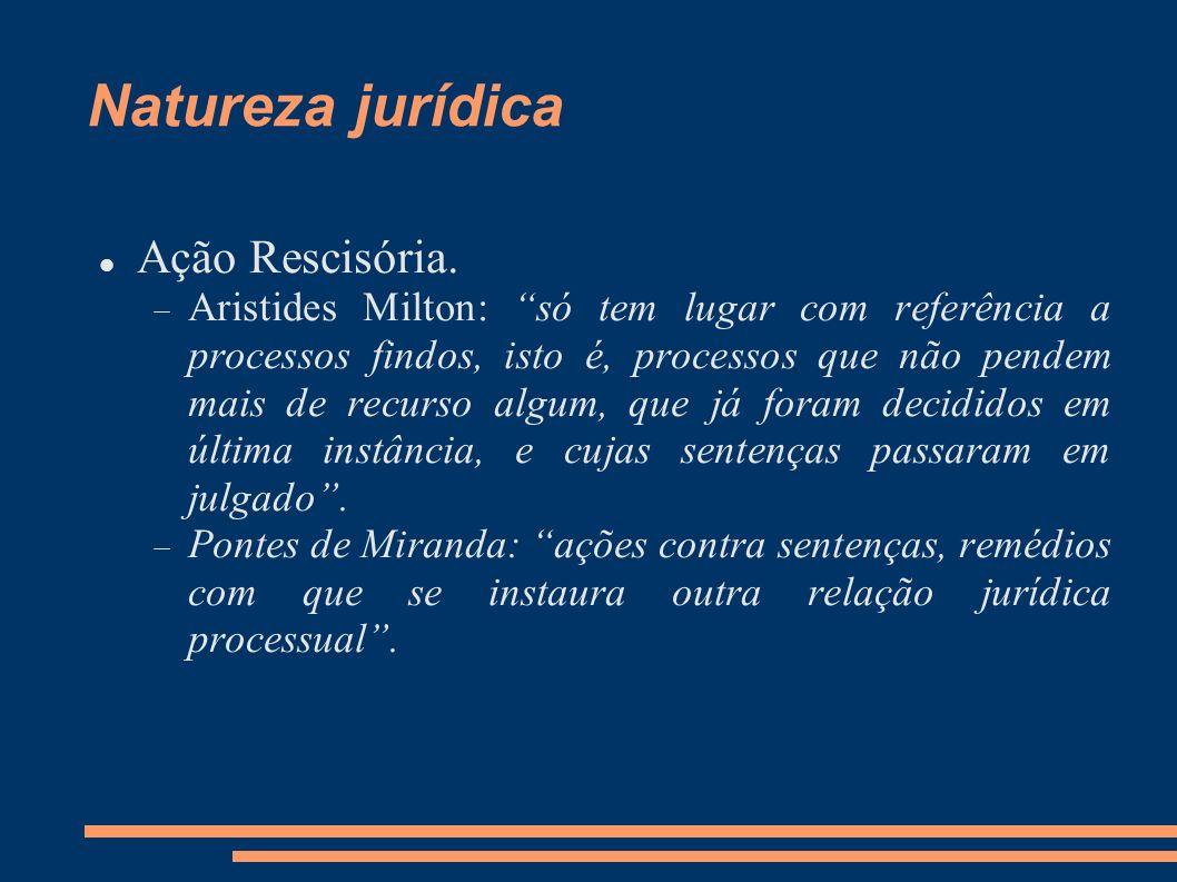 Natureza jurídica Ação Rescisória. Aristides Milton: só tem lugar com referência a processos findos, isto é, processos que não pendem mais de recurso