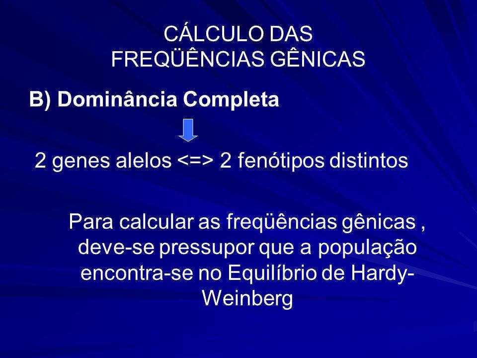 CÁLCULO DAS FREQÜÊNCIAS GÊNICAS B) Dominância Completa 2 genes alelos 2 fenótipos distintos Para calcular as freqüências gênicas, deve-se pressupor qu
