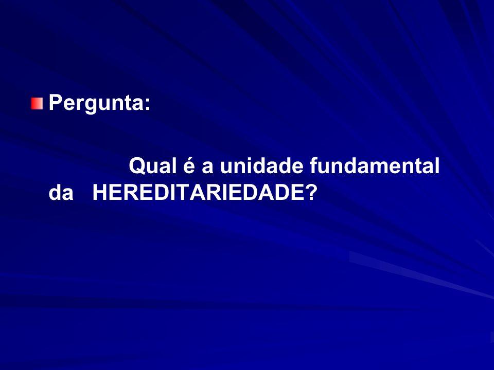 Pergunta: Qual é a unidade fundamental da HEREDITARIEDADE?