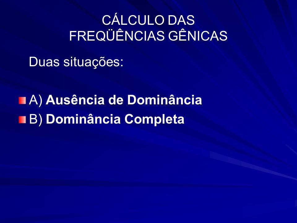 CÁLCULO DAS FREQÜÊNCIAS GÊNICAS Duas situações: A) Ausência de Dominância B) Dominância Completa