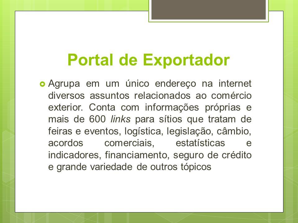 Portal de Exportador Agrupa em um único endereço na internet diversos assuntos relacionados ao comércio exterior. Conta com informações próprias e mai