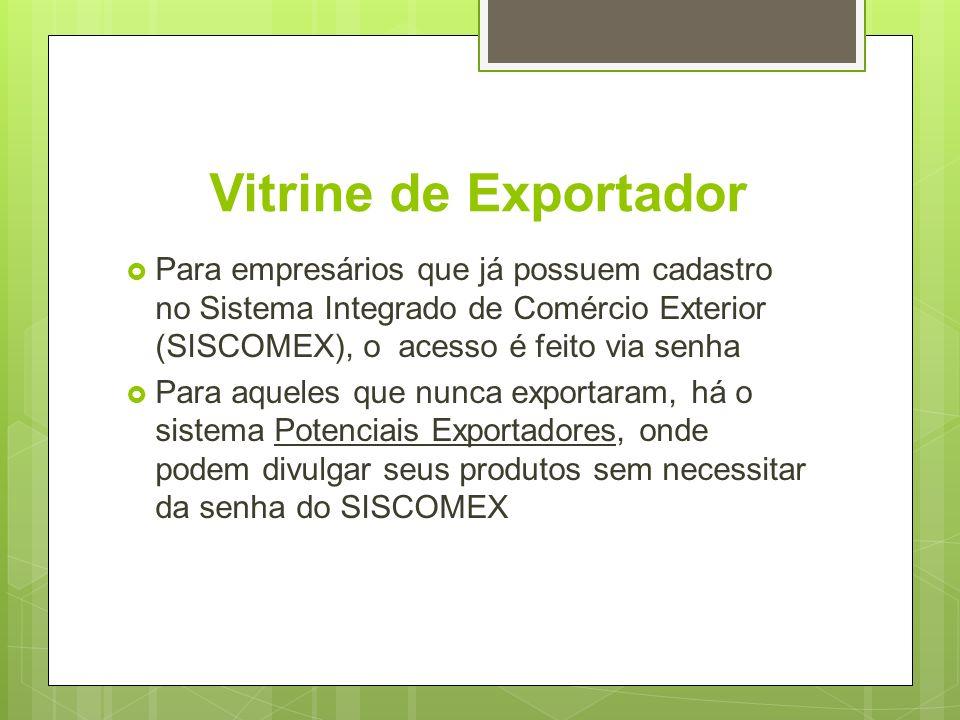 Vitrine de Exportador Para empresários que já possuem cadastro no Sistema Integrado de Comércio Exterior (SISCOMEX), o acesso é feito via senha Para a