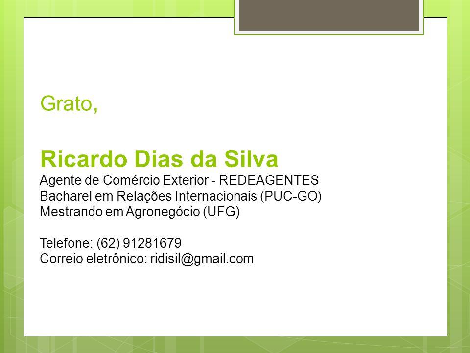 Grato, Ricardo Dias da Silva Agente de Comércio Exterior - REDEAGENTES Bacharel em Relações Internacionais (PUC-GO) Mestrando em Agronegócio (UFG) Tel