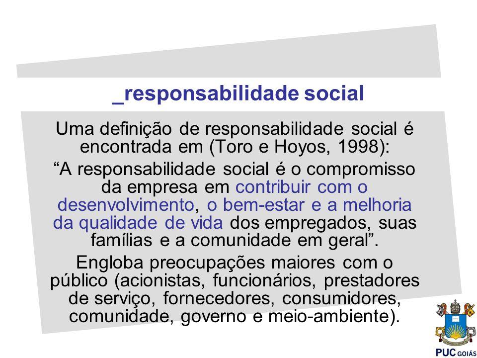 Uma definição de responsabilidade social é encontrada em (Toro e Hoyos, 1998): A responsabilidade social é o compromisso da empresa em contribuir com
