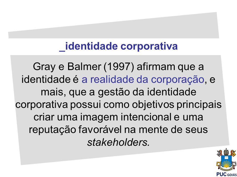 _identidade corporativa Gray e Balmer (1997) afirmam que a identidade é a realidade da corporação, e mais, que a gestão da identidade corporativa poss