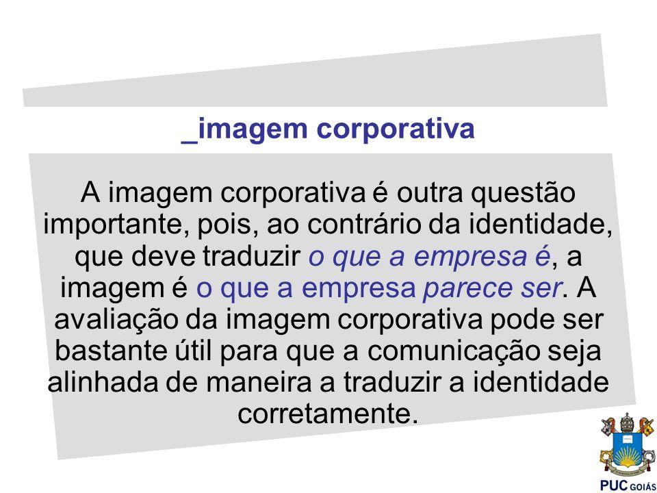 A imagem corporativa é outra questão importante, pois, ao contrário da identidade, que deve traduzir o que a empresa é, a imagem é o que a empresa par