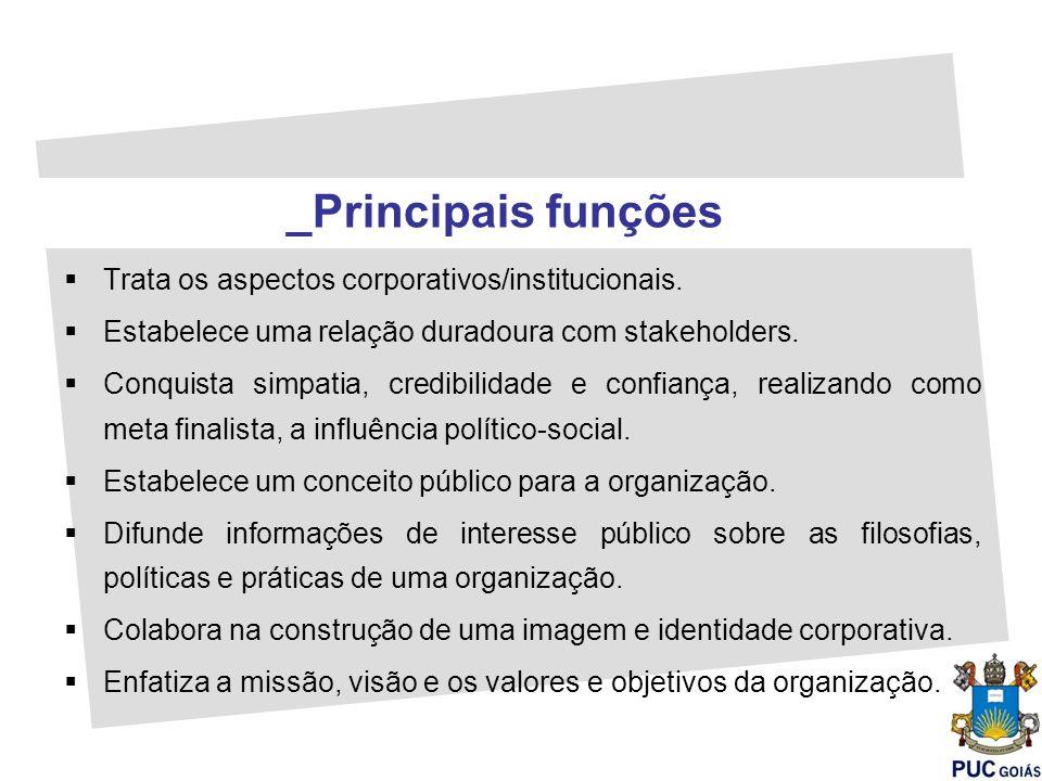 Trata os aspectos corporativos/institucionais. Estabelece uma relação duradoura com stakeholders. Conquista simpatia, credibilidade e confiança, reali