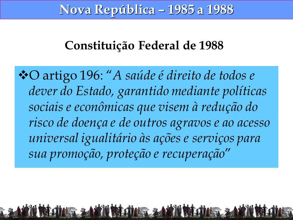 Nova República – 1985 a 1988 Constituição Federal de 1988 O artigo 196: A saúde é direito de todos e dever do Estado, garantido mediante políticas soc