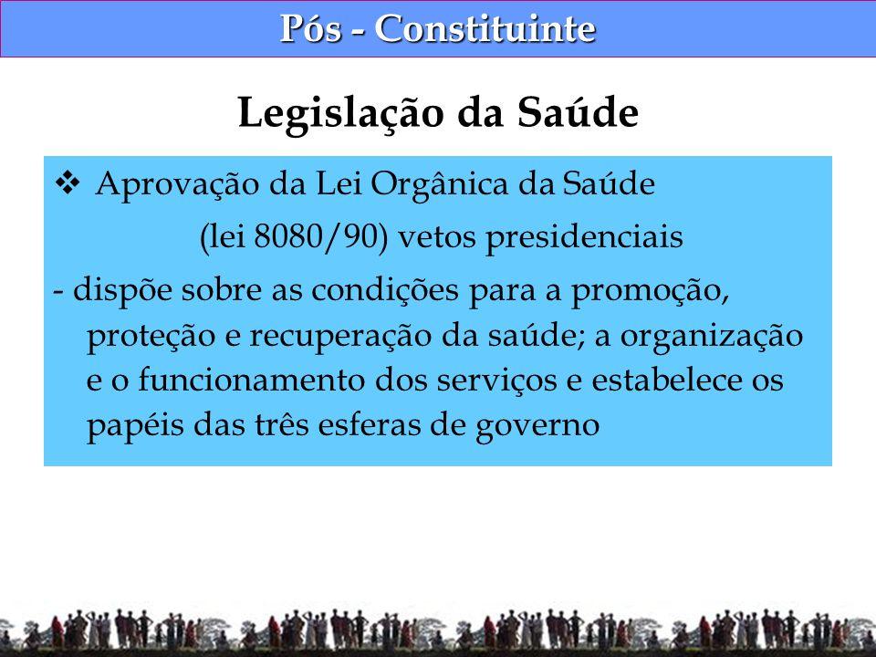 Pós - Constituinte Aprovação da Lei Orgânica da Saúde (lei 8080/90) vetos presidenciais - dispõe sobre as condições para a promoção, proteção e recupe