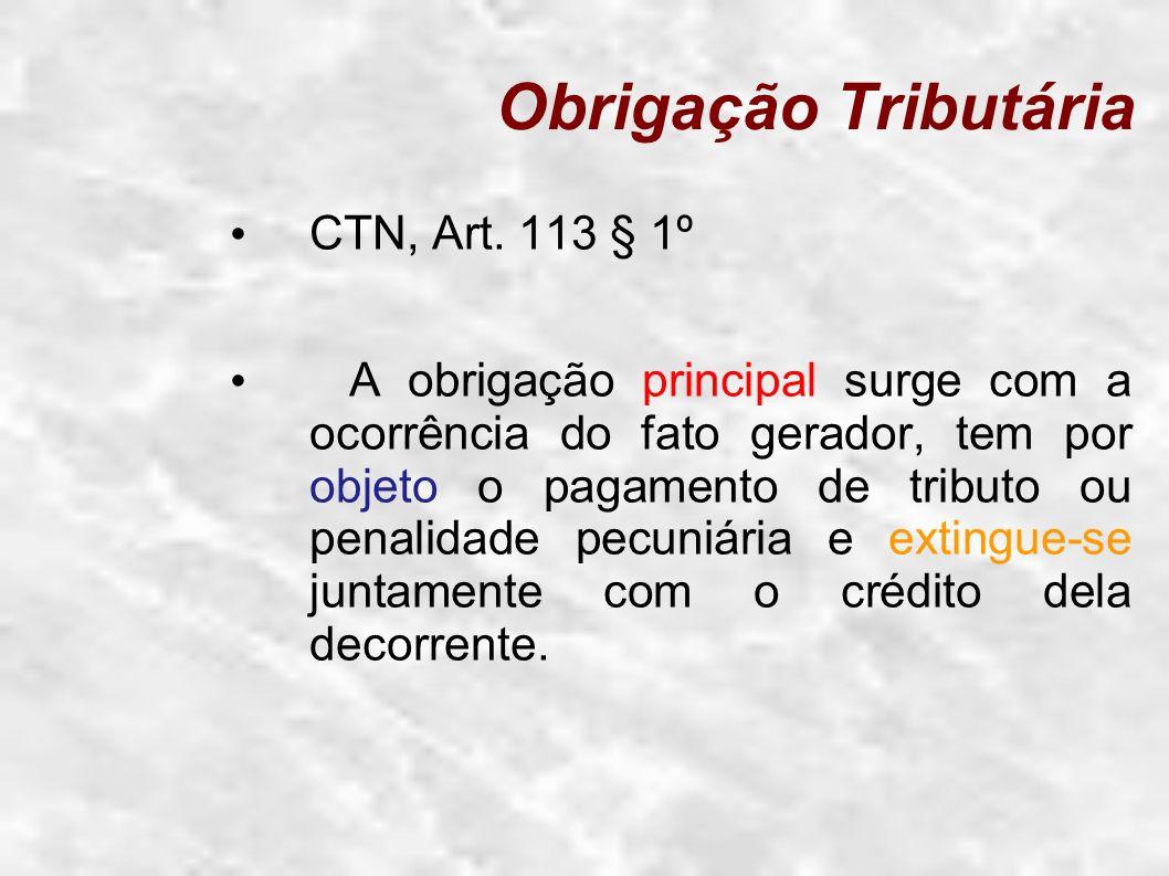 Obrigação Tributária CTN, Art. 113 § 1º A obrigação principal surge com a ocorrência do fato gerador, tem por objeto o pagamento de tributo ou penalid