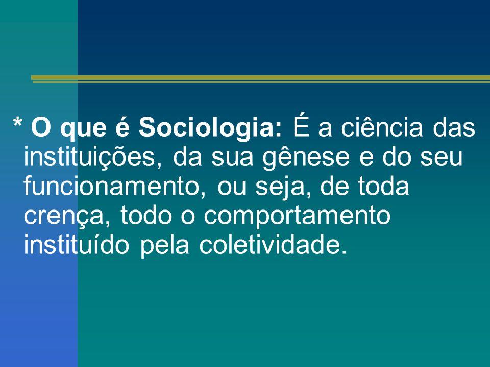 * O que é Sociologia: É a ciência das instituições, da sua gênese e do seu funcionamento, ou seja, de toda crença, todo o comportamento instituído pel