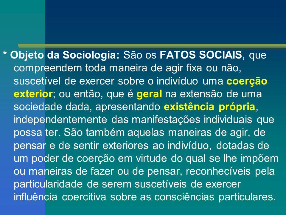 * Objeto da Sociologia: São os FATOS SOCIAIS, que compreendem toda maneira de agir fixa ou não, suscetível de exercer sobre o indivíduo uma coerção ex