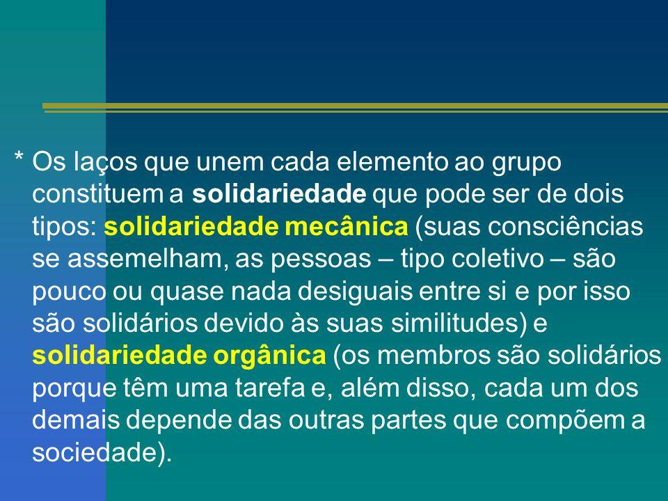 * Os laços que unem cada elemento ao grupo constituem a solidariedade que pode ser de dois tipos: solidariedade mecânica (suas consciências se assemel