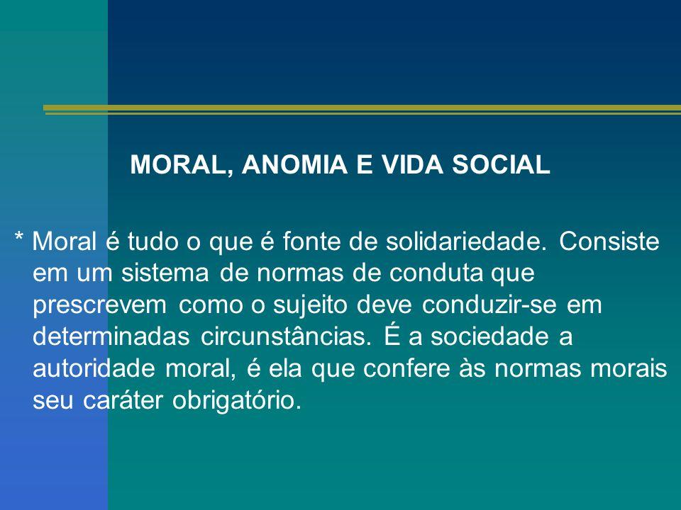 MORAL, ANOMIA E VIDA SOCIAL * Moral é tudo o que é fonte de solidariedade. Consiste em um sistema de normas de conduta que prescrevem como o sujeito d
