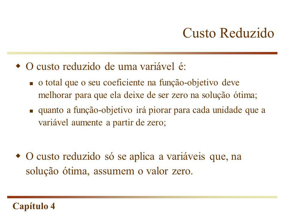 Capítulo 4 Custo Reduzido O custo reduzido de uma variável é: o total que o seu coeficiente na função-objetivo deve melhorar para que ela deixe de ser