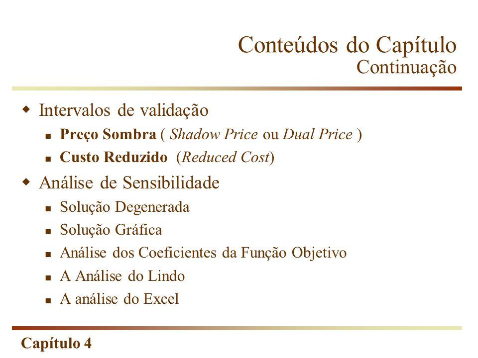 Capítulo 4 Conteúdos do Capítulo Continuação Intervalos de validação Preço Sombra ( Shadow Price ou Dual Price ) Custo Reduzido (Reduced Cost) Análise
