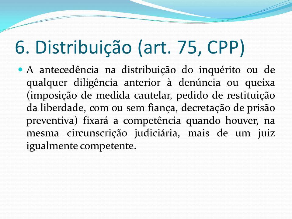6. Distribuição (art. 75, CPP) A antecedência na distribuição do inquérito ou de qualquer diligência anterior à denúncia ou queixa (imposição de medid