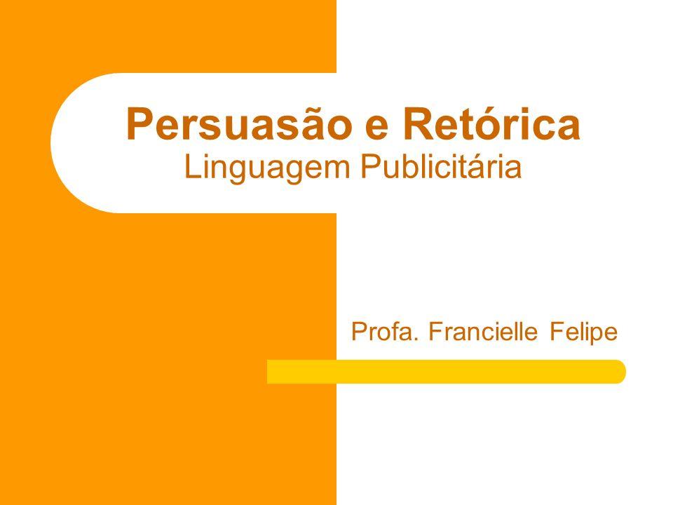 Persuasão e Retórica Linguagem Publicitária Profa. Francielle Felipe