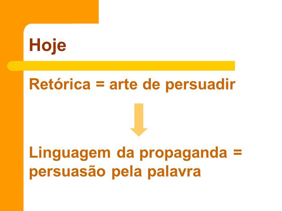 Retórica = arte de persuadir Hoje Linguagem da propaganda = persuasão pela palavra