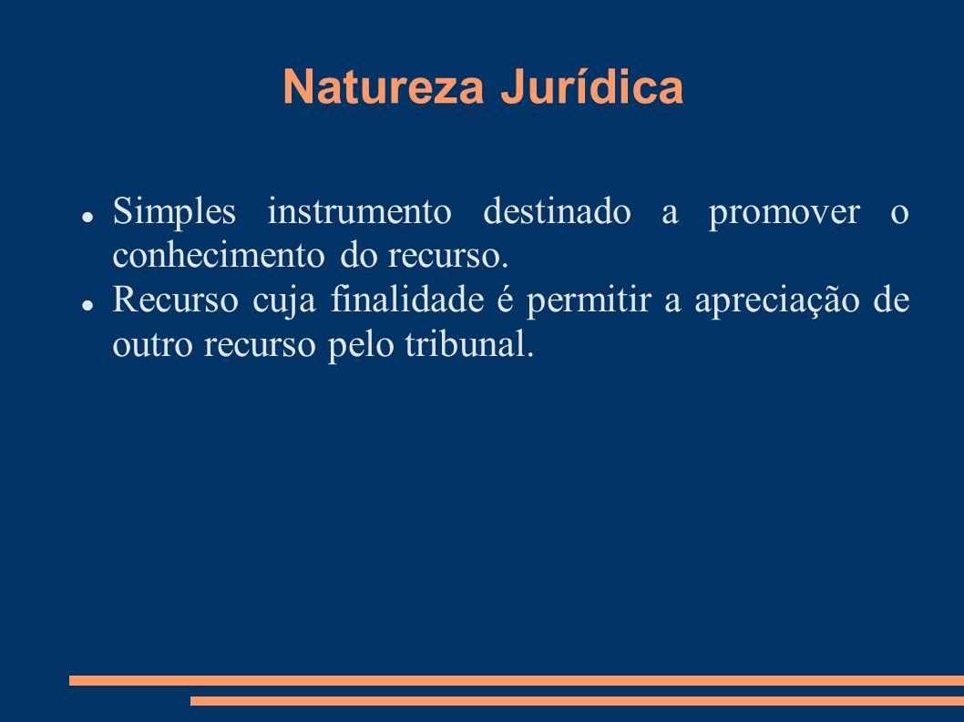 Natureza Jurídica Simples instrumento destinado a promover o conhecimento do recurso. Recurso cuja finalidade é permitir a apreciação de outro recurso