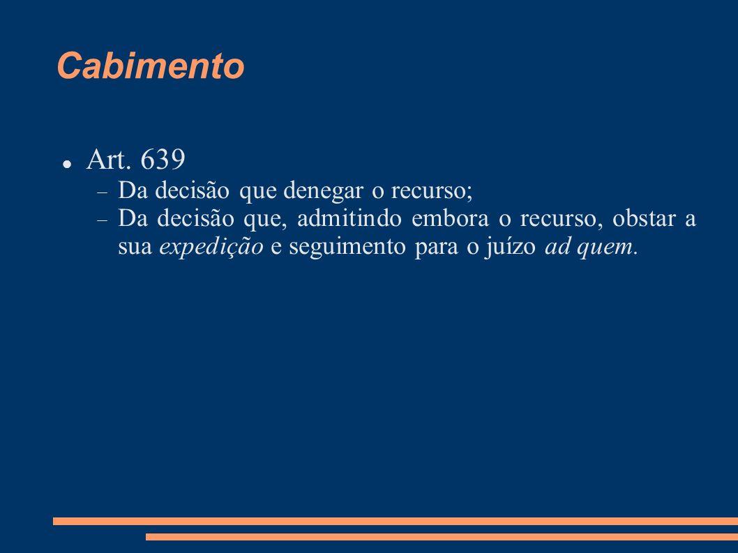 Cabimento Art. 639 Da decisão que denegar o recurso; Da decisão que, admitindo embora o recurso, obstar a sua expedição e seguimento para o juízo ad q