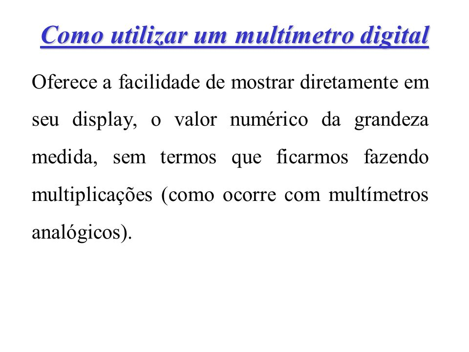 Como utilizar um multímetro digital Oferece a facilidade de mostrar diretamente em seu display, o valor numérico da grandeza medida, sem termos que ficarmos fazendo multiplicações (como ocorre com multímetros analógicos).