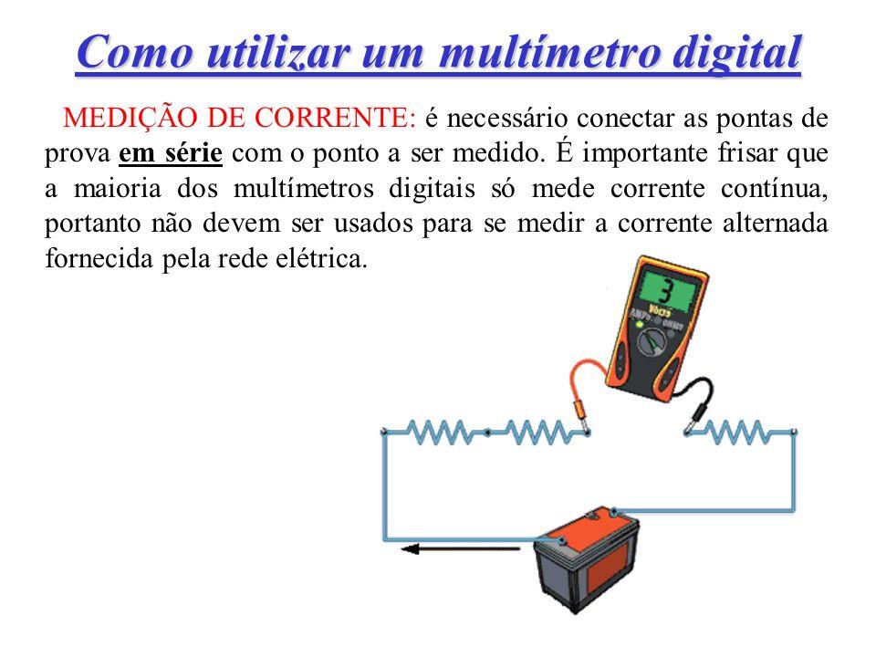 Como utilizar um multímetro digital MEDIÇÃO DE CORRENTE: é necessário conectar as pontas de prova em série com o ponto a ser medido.