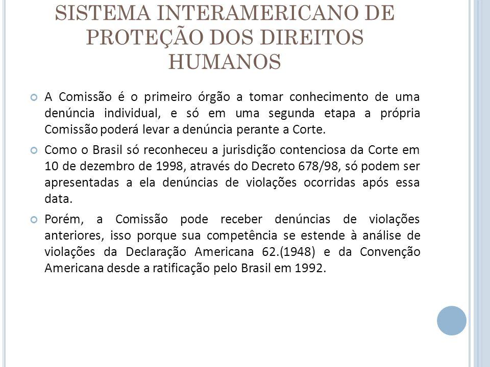 SISTEMA INTERAMERICANO DE PROTEÇÃO DOS DIREITOS HUMANOS A Comissão é o primeiro órgão a tomar conhecimento de uma denúncia individual, e só em uma seg