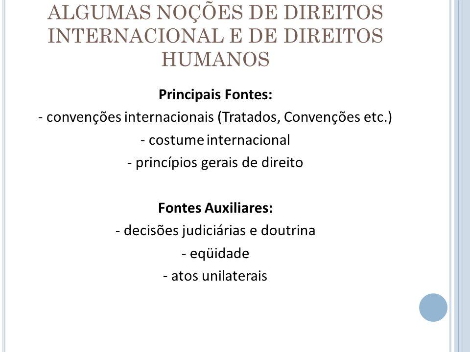 ALGUMAS NOÇÕES DE DIREITOS INTERNACIONAL E DE DIREITOS HUMANOS Principais Fontes: - convenções internacionais (Tratados, Convenções etc.) - costume in